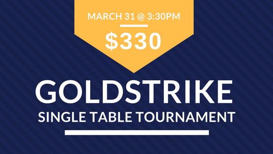 3:30pm $330 GOLDSTRIKE Single Table Tournament